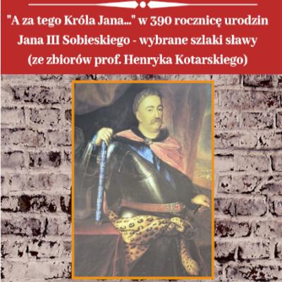 """""""A za tego Króla Jana…"""" – wystawa ze zbiorów prof. Henryka Kotarskiego"""
